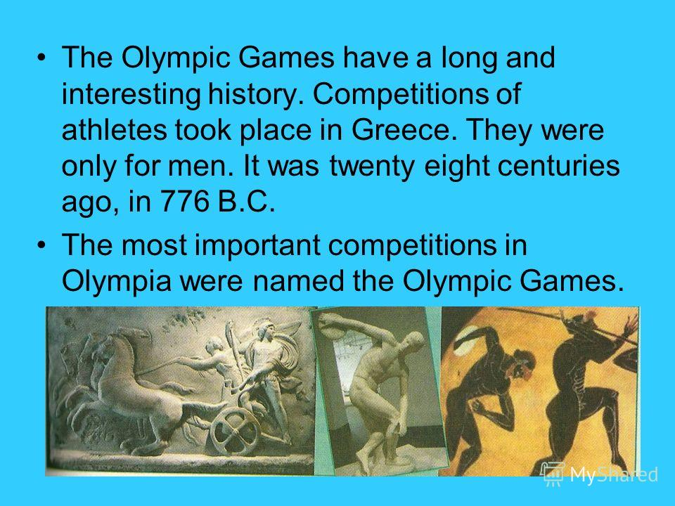 The Olympic Games have a long and interesting history. Competitions of athletes took place in Greece. They were only for men. It was twenty eight centuries ago, in 776 B.C. The most important competitions in Olympia were named the Olympic Games.