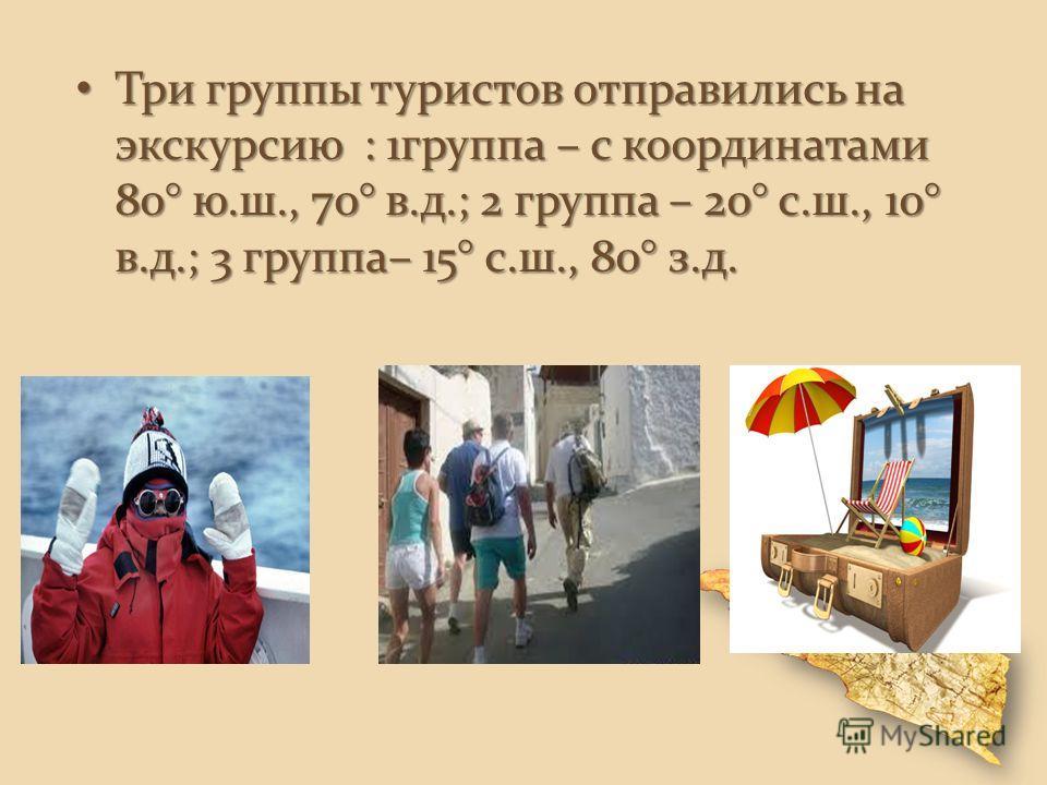 Три группы туристов отправились на экскурсию : 1 группа – с координатами 80° ю.ш., 70° в.д.; 2 группа – 20° с.ш., 10° в.д.; 3 группа– 15° с.ш., 80° з.д. Три группы туристов отправились на экскурсию : 1 группа – с координатами 80° ю.ш., 70° в.д.; 2 гр