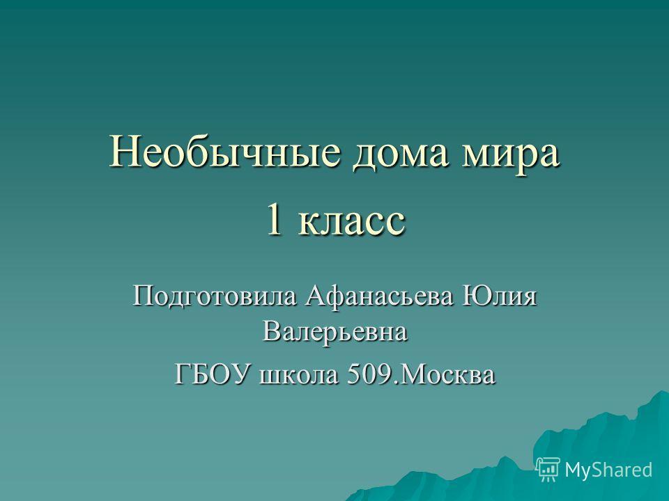 Необычные дома мира 1 класс Подготовила Афанасьева Юлия Валерьевна ГБОУ школа 509.Москва