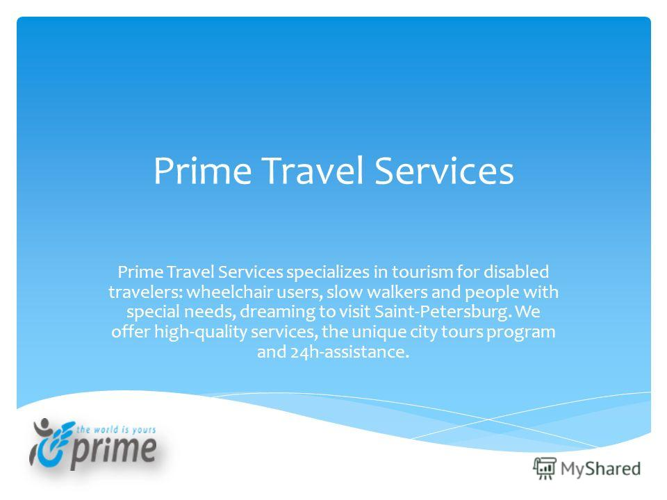 Prime Travel Services Prime Travel Services specializes in tourism for disabled travelers: wheelchair users, slow walkers and people with special needs, dreaming to visit Saint-Petersburg. We offer high-quality services, the unique city tours program