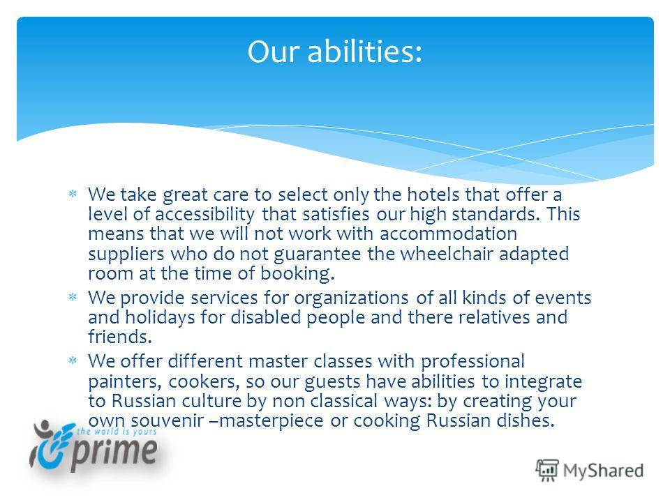 We take great care to select only the hotels that offer a level of accessibility that satisfies our high standards. This means that we will not work with accommodation suppliers who do not guarantee the wheelchair adapted room at the time of booking.