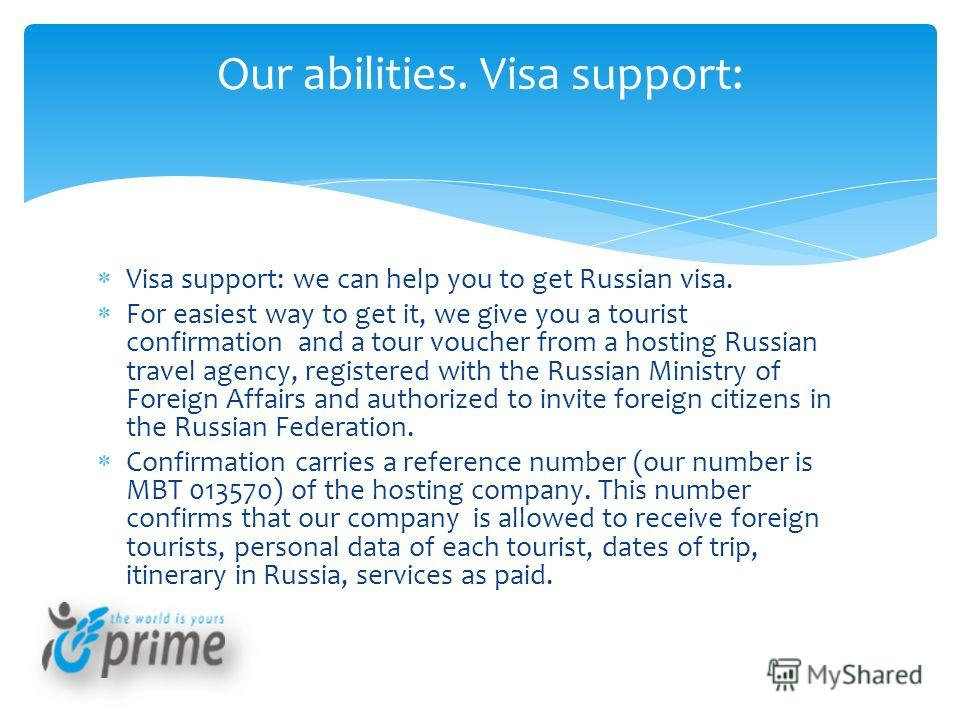 Visa support: we can help you to get Russian visa. For easiest way to get it, we give you a tourist confirmation and a tour voucher from a hosting Russian travel agency, registered with the Russian Ministry of Foreign Affairs and authorized to invite
