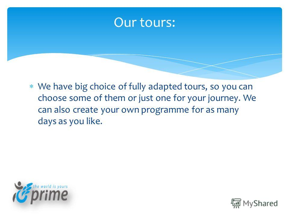 We have big choice of fully adapted tours, so you can choose some of them or just one for your journey. We can also create your own programme for as many days as you like. Our tours: