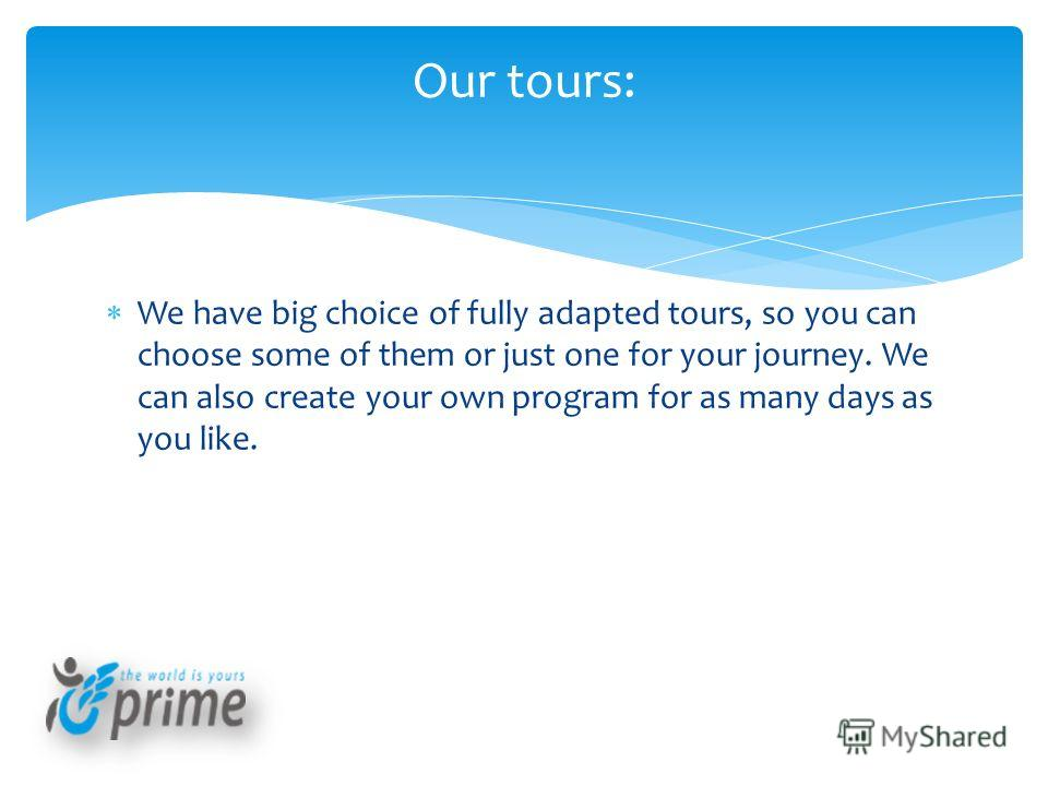 We have big choice of fully adapted tours, so you can choose some of them or just one for your journey. We can also create your own program for as many days as you like. Our tours: