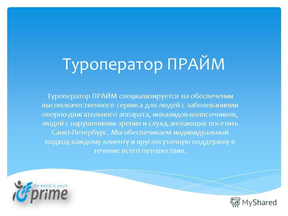 Туроператор ПРАЙМ Туроператор ПРАЙМ специализируется на обеспечении высококачественного сервиса для людей с заболеваниями опорно-двигательного аппарата, инвалидов-колясочников, людей с нарушениями зрения и слуха, желающих посетить Санкт-Петербург. Мы