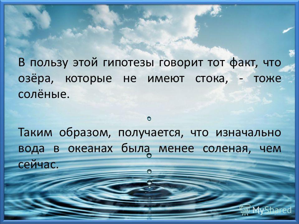 В пользу этой гипотезы говорит тот факт, что озёра, которые не имеют стока, - тоже солёные. Таким образом, получается, что изначально вода в океанах была менее соленая, чем сейчас.