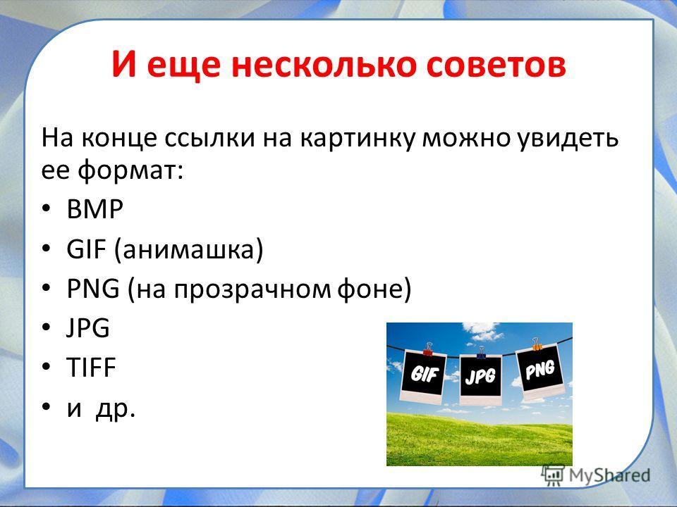 И еще несколько советов На конце ссылки на картинку можно увидеть ее формат: BMP GIF (анимашка) PNG (на прозрачном фоне) JPG TIFF и др.