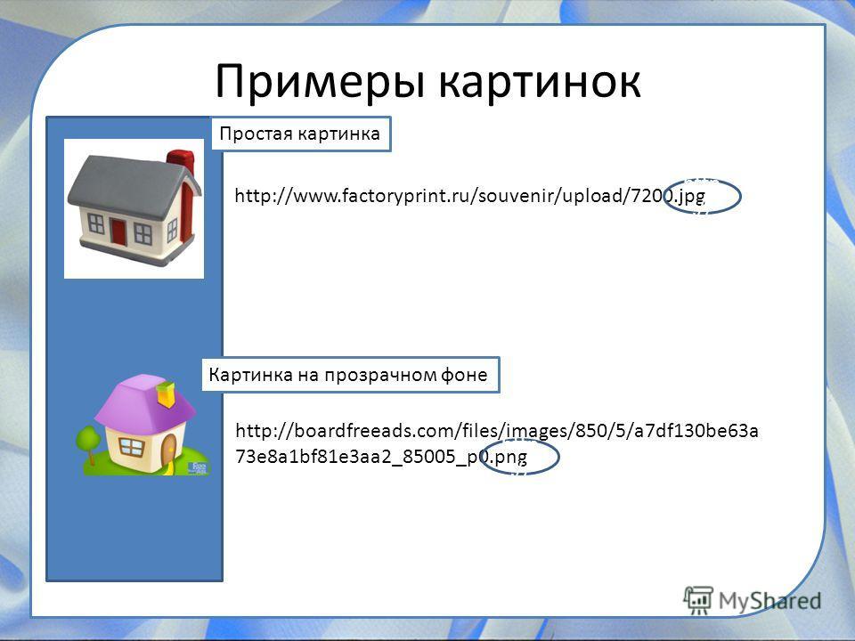 Примеры картинок http://www.factoryprint.ru/souvenir/upload/7200. jpg http://boardfreeads.com/files/images/850/5/a7df130be63a 73e8a1bf81e3aa2_85005_p0. png http :// Простая картинка Картинка на прозрачном фоне