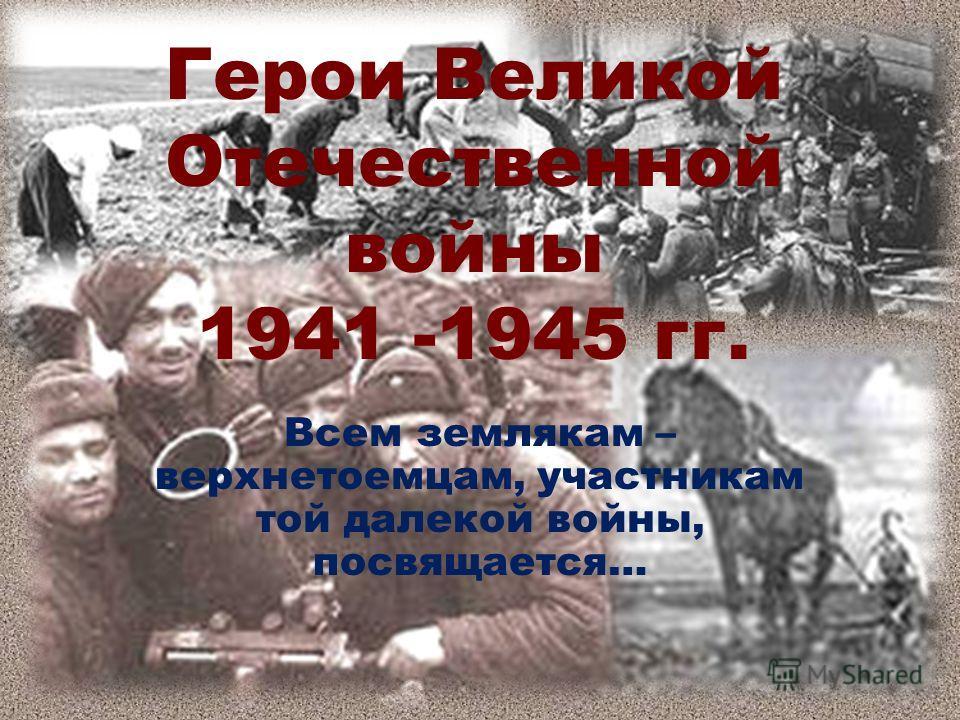 Герои Великой Отечественной войны 1941 -1945 гг. Всем землякам – верхнетоемцам, участникам той далекой войны, посвящается…