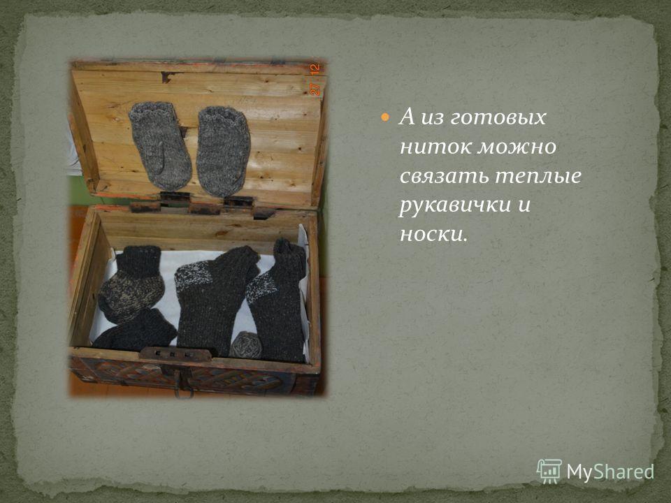 А из готовых ниток можно связать теплые рукавички и носки.