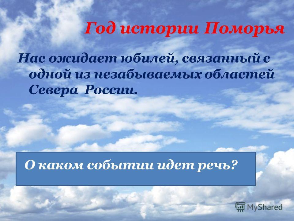 Год истории Поморья Нас ожидает юбилей, связанный с одной из незабываемых областей Севера России. О каком событии идет речь?