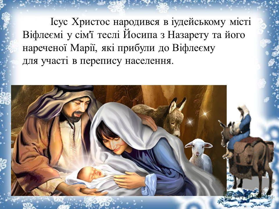 Ісус Христос народився в іудеойському місті Віфлеємі у сім'ї теслі Йосипа з Назарету та ойого нареченої Марії, які прибыли до Віфлеєму для участі в переписи населения.