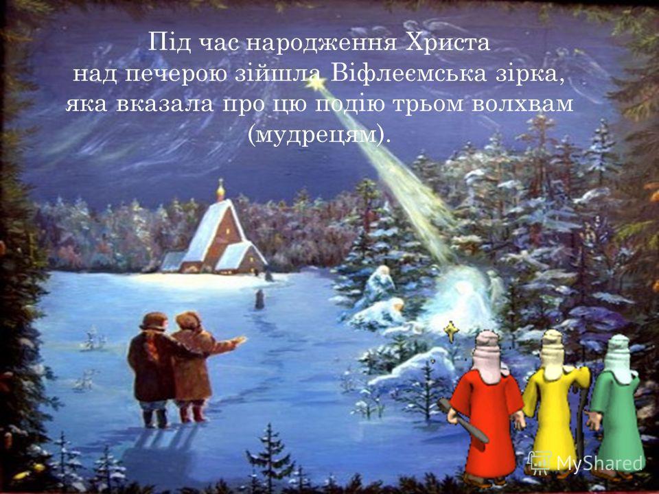 Під час народження Христа над печерою зіойшла Віфлеємська зірка, яка сказала про цю подію трьом волхвам (мудрецам).