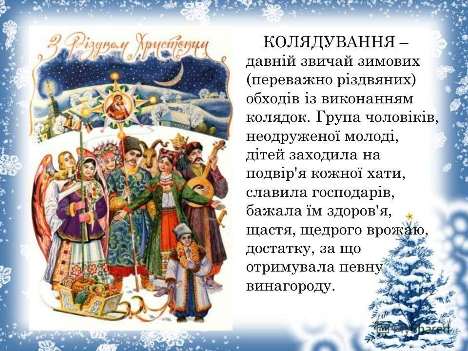 КОЛЯДУВАННЯ – давніой звичаой зимових (переважно різдвяних) обходів із виконанням колядок. Група чоловіків, неодруженої молоді, дітеой заходила на подвір'я кожної кати, словила господарьів, бежала їм здоровья, щастя, щедрого врожаю, достатку, за що о