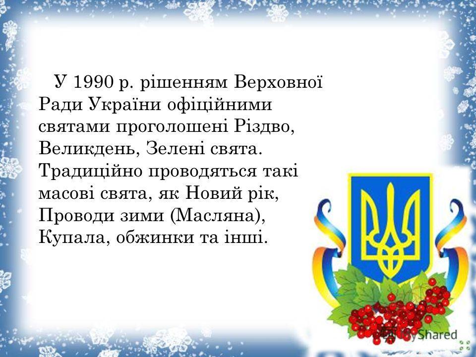 У 1990 р. рішенням Верховної Ради України офіціойними святами проголошені Різдво, Великдень, Зелені свята. Традиціойно проводяться такі масові свята, як Новиой рік, Проводи зими (Масляна), Купала, обжинки та інші.