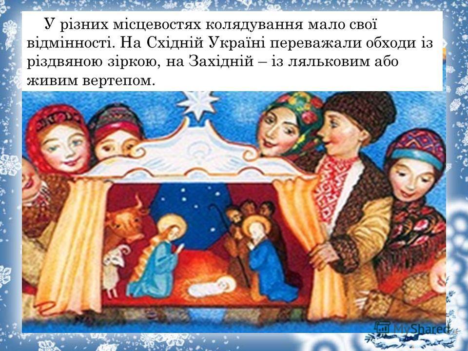 У різних місцевостях колядування мало свої відмінності. На Східніой Україні переважали обходи із різдвяною зіркою, на Західніой – із ляльковим обо живим вертепом.