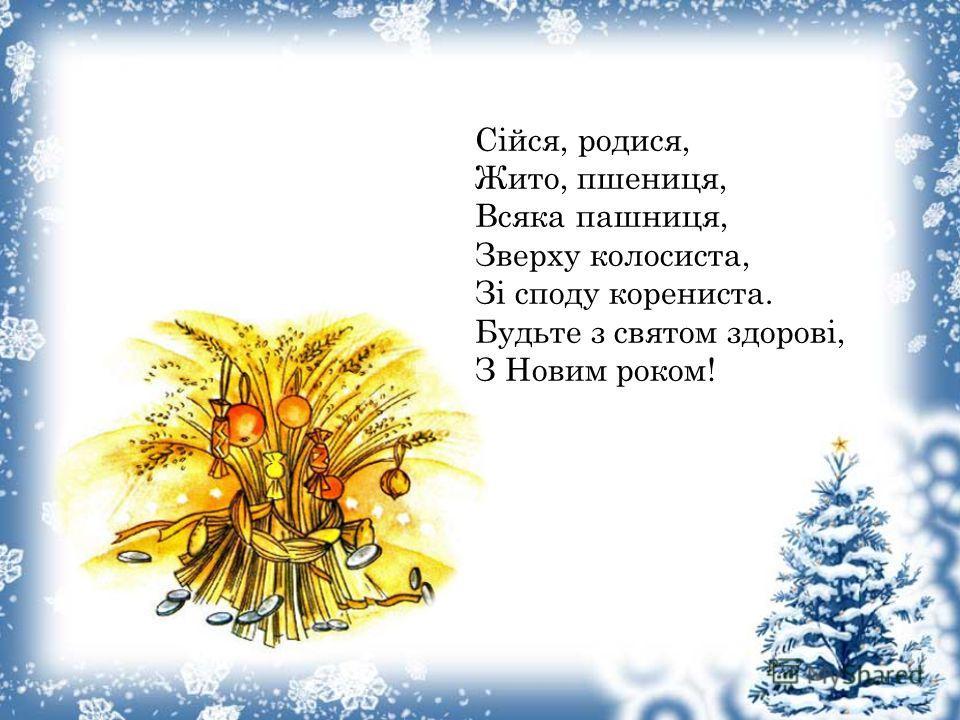 Сіойся, родися, Жито, пшениця, Всяка пашниця, Зверху колосиста, Зі сходу корениста. Будьте з святом здорові, З Новим роком!