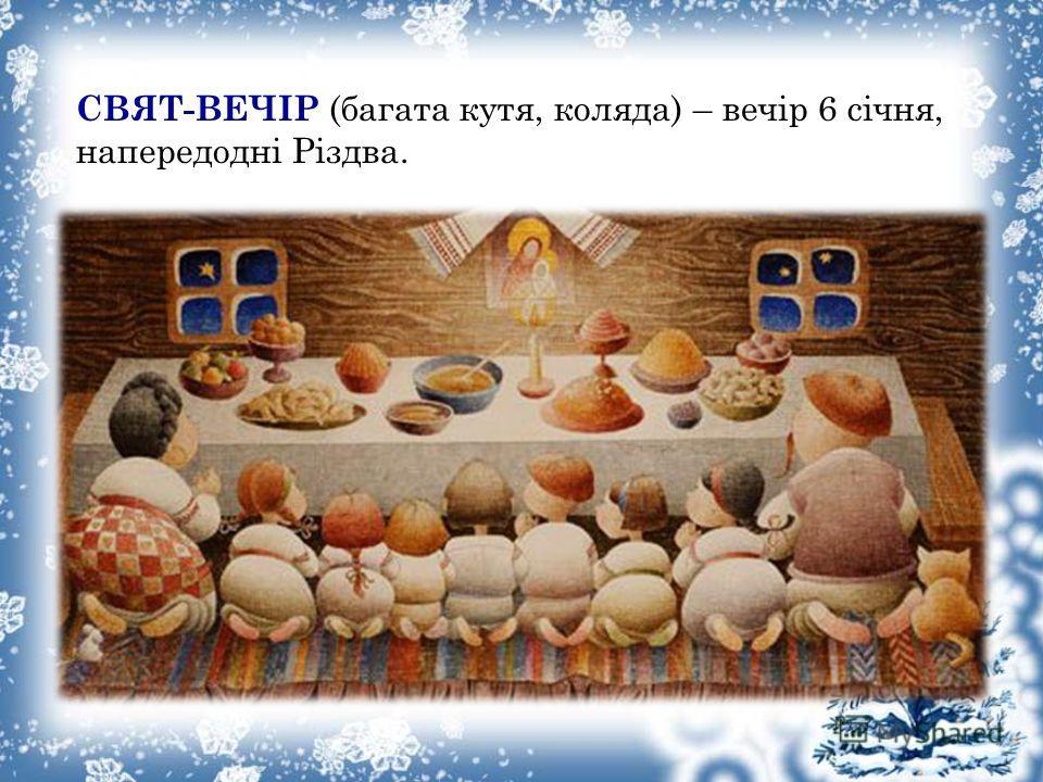 СВЯТ-ВЕЧІР (багата кутя, коляда) – вечір 6 січня, напередодні Різдва.