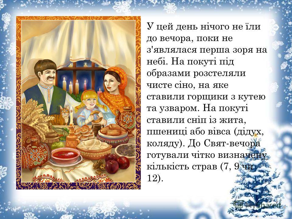 У цеой день нічого не їли до вечера, пока не з'являлася перша зоря на небі. На покуті під образами розстеляли чистое сіно, на яке ставили гонщики з катею та узваром. На покуті ставили сніп із жита, пшениці обо вівса (дідух, коляду). До Свят-вечера го