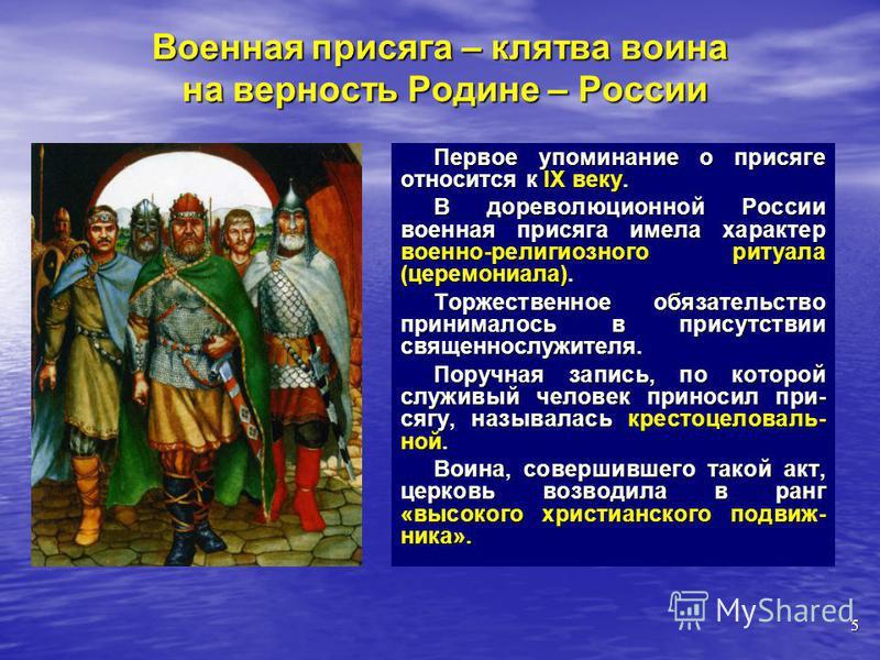 Первое упоминание о присяге относится к IX веку. В дореволюционной России военная присяга имела характер военно-религиозного ритуала (церемониала). Торжественное обязательство принималось в присутствии священнослужителя. Поручная запись, по которой с