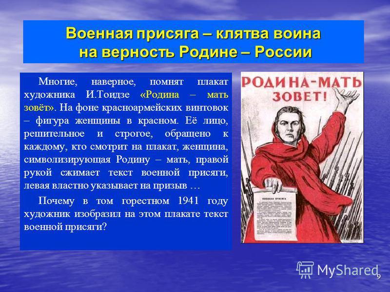 Многие, наверное, помнят плакат художника И.Тоидзе «Родина – мать зовёт». На фоне красноармейских винтовок – фигура женщины в красном. Её лицо, решительное и строгое, обращено к каждому, кто смотрит на плакат, женщина, символизирующая Родину – мать,