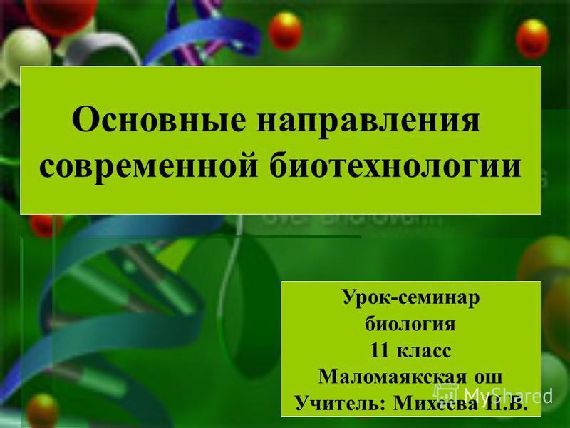 Основные направления современной биотехнологии Урок-семинар биология 11 класс Маломаякская ош Учитель: Михеева Н.В.