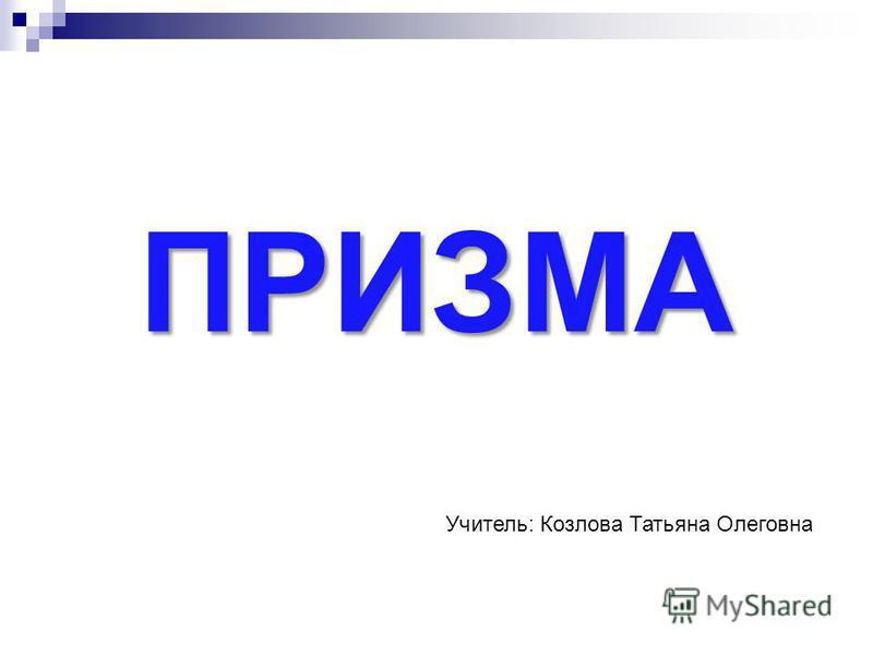 ПРИЗМА Учитель: Козлова Татьяна Олеговна