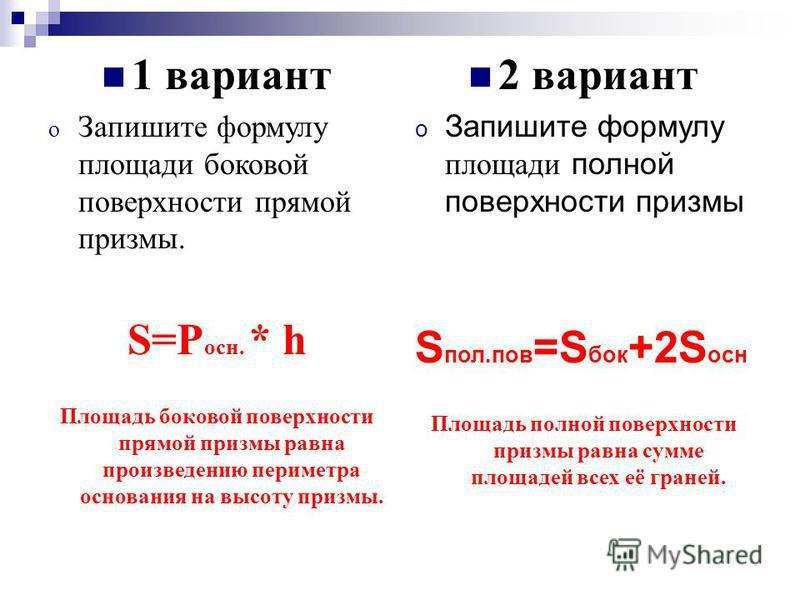 2 вариант o Запишите формулу площади полной поверхности призмы S пол.пов =S бок +2S осн Площадь полной поверхности призмы равна сумме площадей всех её граней. 1 вариант o Запишите формулу площади боковой поверхности прямой призмы. S=P осн. * h Площад