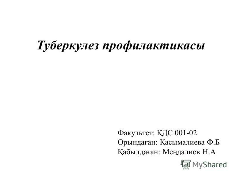 Туберкулез профилактикасы Факультет: ҚДС 001-02 Орындаған: Қасымалиева Ф.Б Қабылдаған: Меңдалиев Н.А