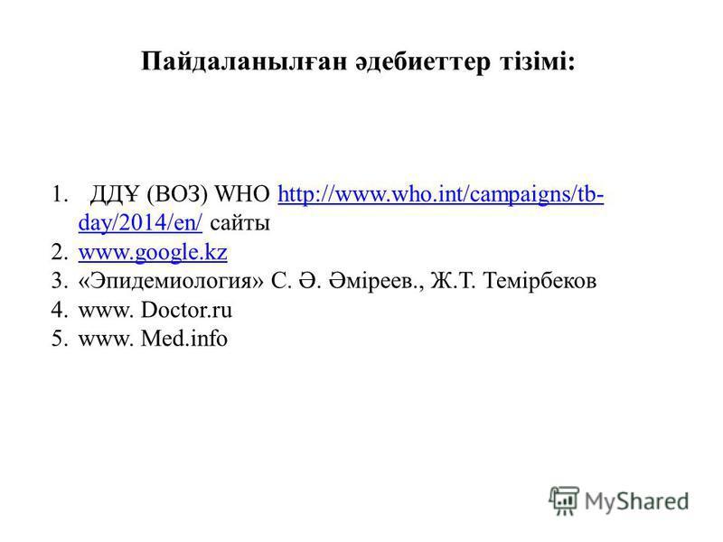 Пайдаланылған әдебиеттер тізімі: 1. ДДҰ (ВОЗ) WHO http://www.who.int/campaigns/tb- day/2014/en/ сайтыhttp://www.who.int/campaigns/tb- day/2014/en/ 2.www.google.kzwww.google.kz 3.«Эпидемиология» С. Ә. Әміреев., Ж.Т. Темірбеков 4.www. Doctor.ru 5.www.