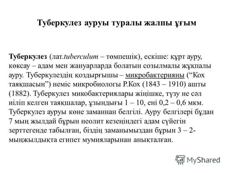Туберкулез ауруы туралы жалпы ұғым Туберкулез (лат.tuberculum – төмпешік), ескіше: құрт ауру, көксау – адам мен жануарларда болатын созылмалы жұқпалы ауру. Туберкулездің қоздырғышы – микробактерияны (Кох таяқшасын) неміс микробиологи Р.Кох (1843 – 19