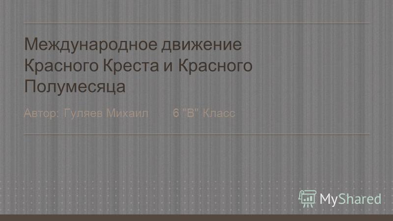 Международное движение Красного Креста и Красного Полумесяца Автор: Гуляев Михаил 6 В Класс