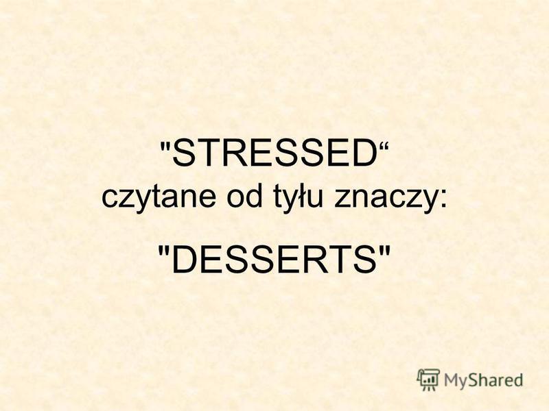 STRESSED czytane od tyłu znaczy: DESSERTS