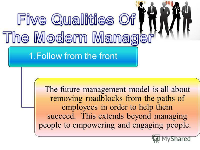 1. Follow from the front The future management model is all about removing roadblocks from the paths of employees in order to help them succeed. This extends beyond managing people to empowering and engaging people.