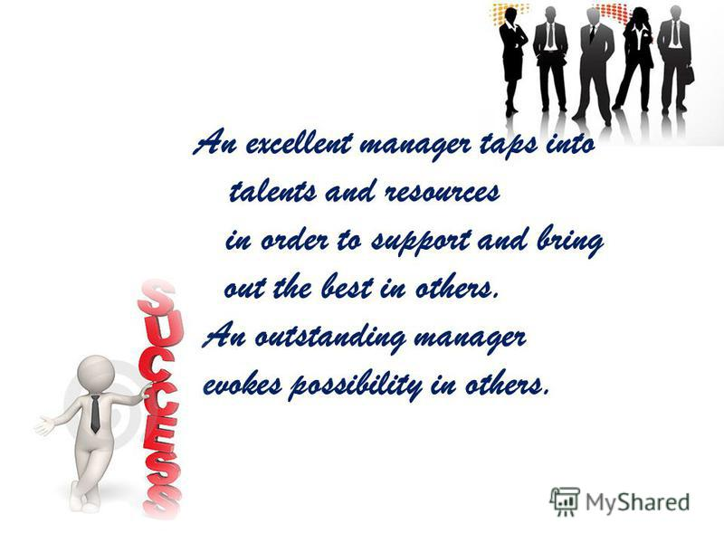 An excellent manager taps into talents and resources in order to support and bring out the best in others. An outstanding manager evokes possibility in others.