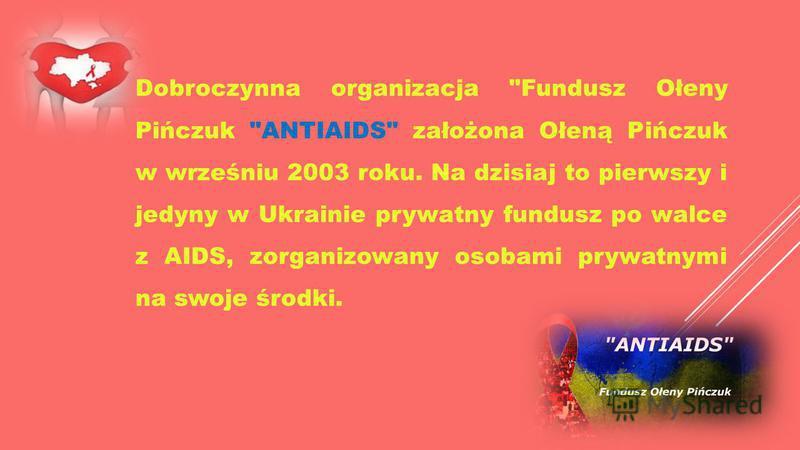 Dobroczynna organizacja Fundusz Ołeny Pińczuk ANTIAIDS założona Ołeną Pińczuk w wrześniu 2003 roku. Na dzisiaj to pierwszy i jedyny w Ukrainie prywatny fundusz po walce z AIDS, zorganizowany osobami prywatnymi na swoje środki.