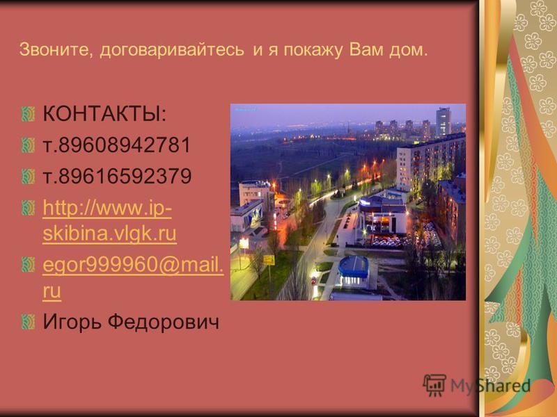 Звоните, договаривайтесь и я покажу Вам дом. КОНТАКТЫ: т.89608942781 т.89616592379 http://www.ip- skibina.vlgk.ru egor999960@mail. ru Игорь Федорович