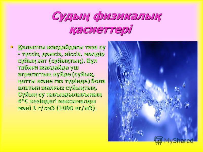 Судың физикалық қасиеттері Судың физикалық қасиеттері Қалыпты жағда-дағы таза су - түссіз, дәмсіз, иіссіз, мөлдір сұтық зат (сұтықтық). Бұл табиғи жағда-да үш агрегаттық күйде (сүтық, қатты және газ түрінде) бола алтын жалғыз сүтықтық. Сүтық су тығыз