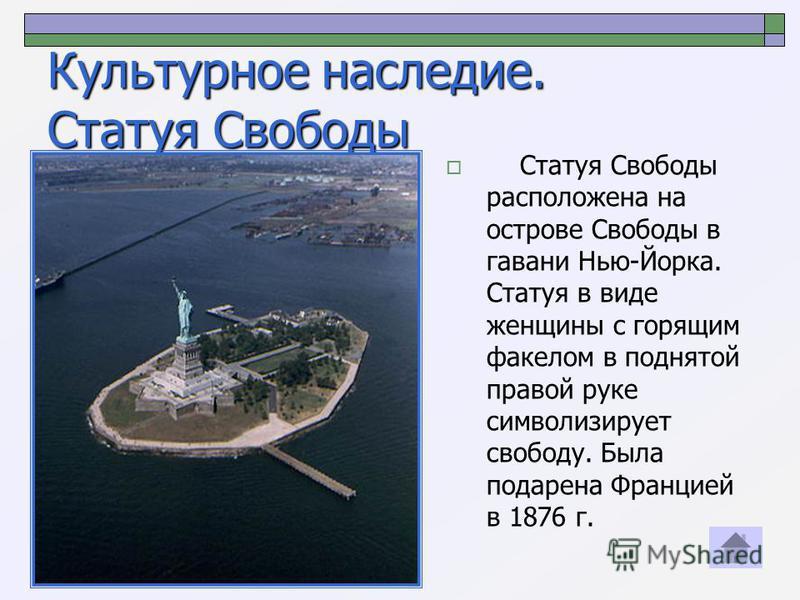 Культурное наследие. Статуя Свободы Статуя Свободы расположена на острове Свободы в гавани Нью-Йорка. Статуя в виде женщины с горящим факелом в поднятой правой руке символизирует свободу. Была подарена Францией в 1876 г.