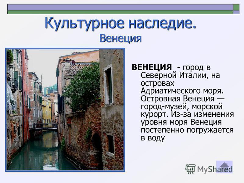 Культурное наследие. Венеция ВЕНЕЦИЯ - город в Северной Италии, на островах Адриатического моря. Островная Венеция город-музей, морской курорт. Из-за изменения уровня моря Венеция постепенно погружается в воду