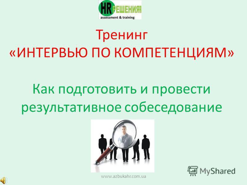 Тренинг «ИНТЕРВЬЮ ПО КОМПЕТЕНЦИЯМ» Как подготовить и провести результативное собеседование www.azbukahr.com.ua