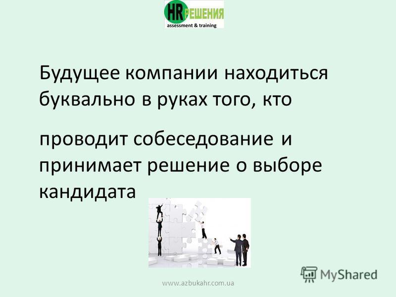 Будущее компании находиться буквально в руках того, кто проводит собеседование и принимает решение о выборе кандидата www.azbukahr.com.ua