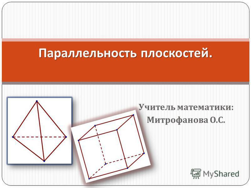 Учитель математики : Митрофанова О. С. Параллельность плоскостей.