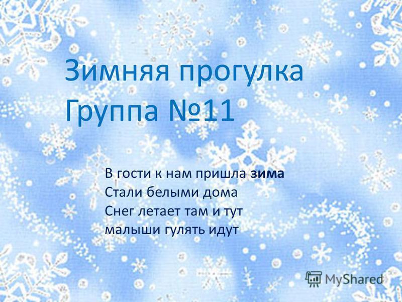 Зимняя прогулка Группа 11 В гости к нам пришла зима Стали белыми дома Снег летает там и тут малыши гулять идут