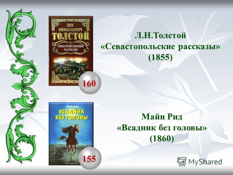 160 155 Л.Н.Толстой «Севастопольские рассказы» (1855) Майн Рид «Всадник без головы» (1860)