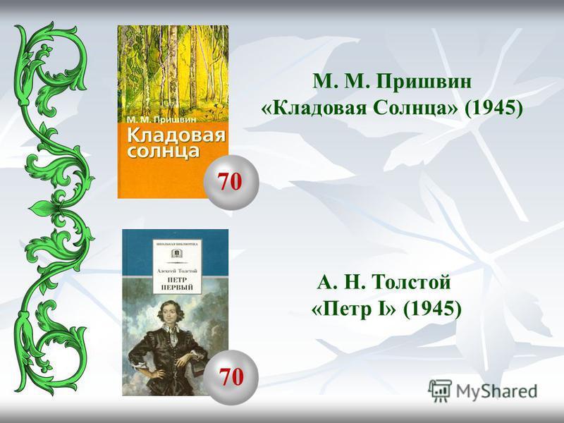 М. М. Пришвин «Кладовая Солнца» (1945) 70 А. Н. Толстой «Петр I» (1945)