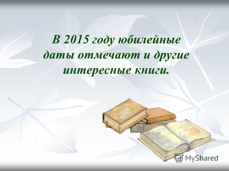 В 2015 году юбилейные даты отмечают и другие интересные книги.