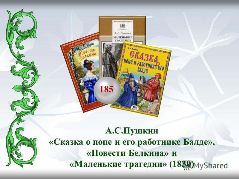 185 А.С.Пушкин «Сказка о попе и его работнике Балде», «Повести Белкина» и «Маленькие трагедии» (1830)