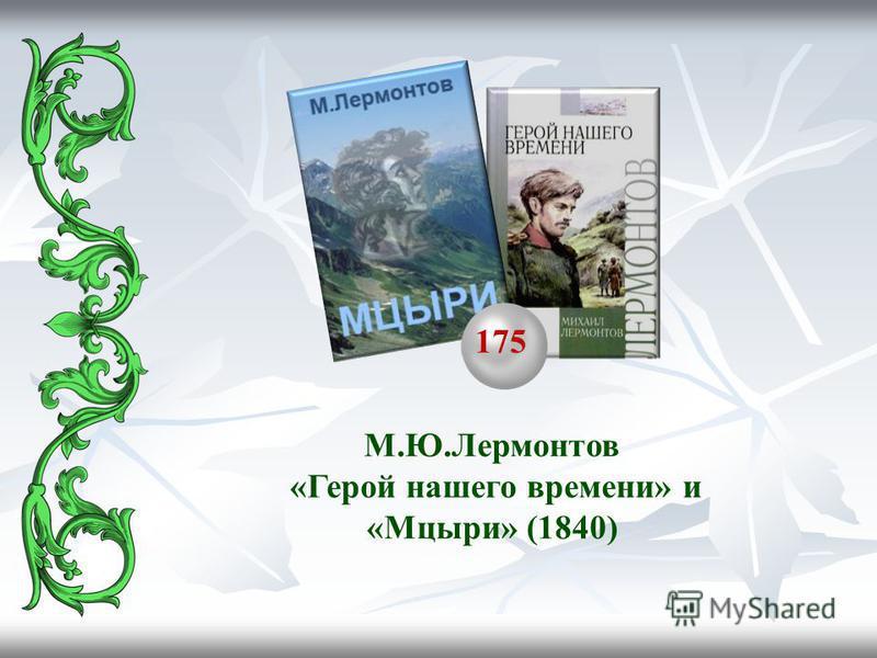 175 М.Ю.Лермонтов «Герой нашего времени» и «Мцыри» (1840)