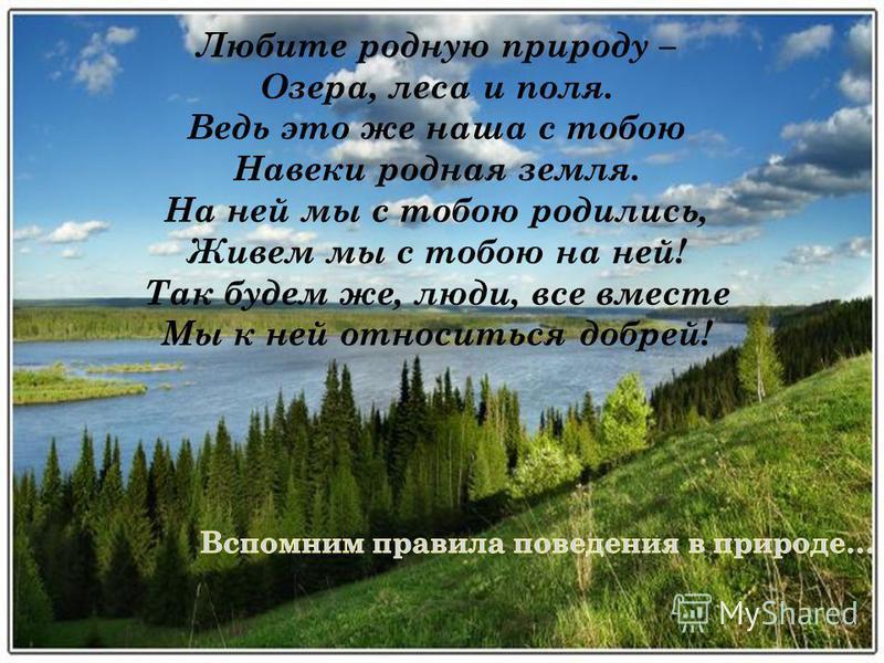 Любите родную природу – Озера, леса и поля. Ведь это же наша с тобою Навеки родная земля. На ней мы с тобою родились, Живем мы с тобою на ней! Так будем же, люди, все вместе Мы к ней относиться добрей!